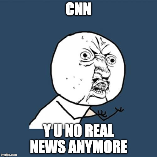 The fake news is more real than the real news? Is anything real?! | CNN Y U NO REAL NEWS ANYMORE | image tagged in memes,y u no,cnn,news,fake news,trump | made w/ Imgflip meme maker