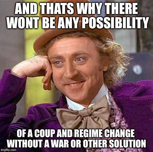 Creepy Condescending Wonka Meme | AND THATS WHY THERE WONT BE ANY POSSIBILITY OF A COUP AND REGIME CHANGE WITHOUT A WAR OR OTHER SOLUTION | image tagged in memes,creepy condescending wonka | made w/ Imgflip meme maker
