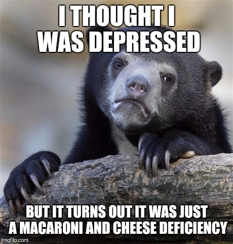 Confession Bear Meme | I THOUGHT I WAS DEPRESSED BUT IT TURNS OUT IT WAS JUST A MACARONI AND CHEESE DEFICIENCY | image tagged in memes,confession bear | made w/ Imgflip meme maker