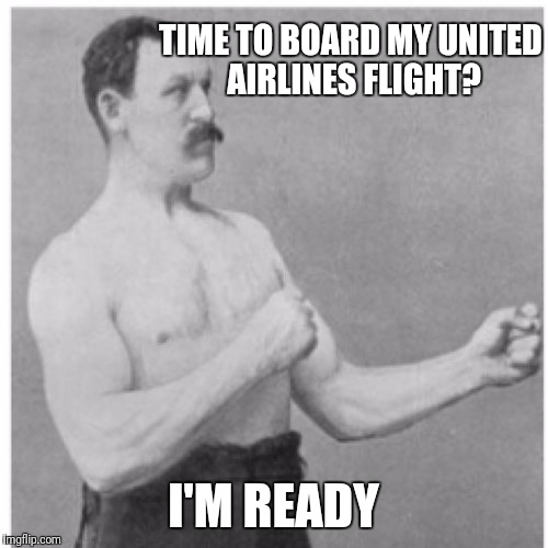 Overly Manly Man Meme | TIME TO BOARD MY UNITED AIRLINES FLIGHT? I'M READY | image tagged in memes,overly manly man,united airlines,united airlines passenger removed | made w/ Imgflip meme maker