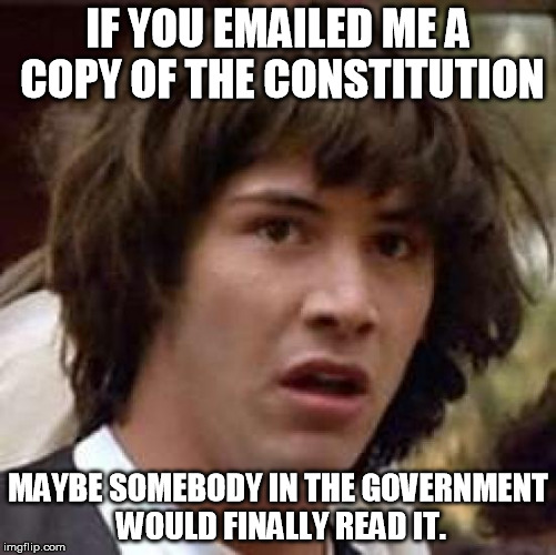 Conspiracy Keanu Meme | IF YOU EMAILED ME A COPY OF THE CONSTITUTION MAYBE SOMEBODY IN THE GOVERNMENT WOULD FINALLY READ IT. | image tagged in memes,conspiracy keanu | made w/ Imgflip meme maker