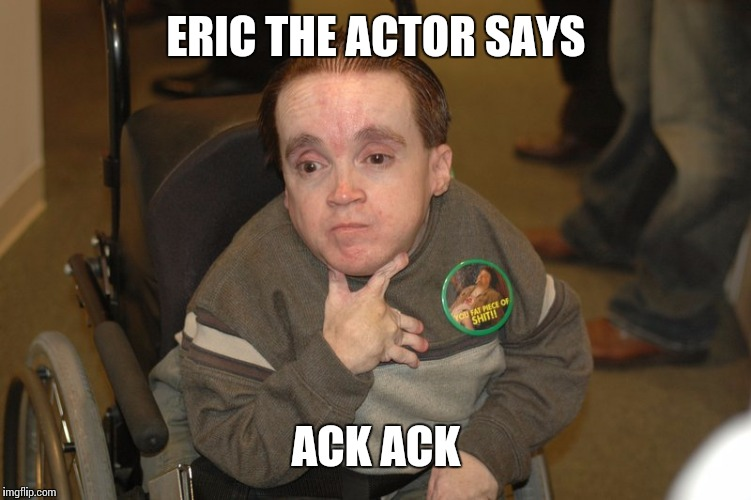 ERIC THE ACTOR SAYS ACK ACK | made w/ Imgflip meme maker