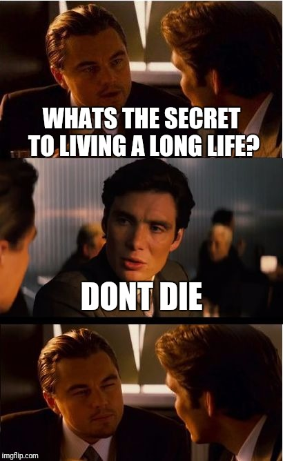 Inception Meme | WHATS THE SECRET TO LIVING A LONG LIFE? DONT DIE | image tagged in memes,inception | made w/ Imgflip meme maker