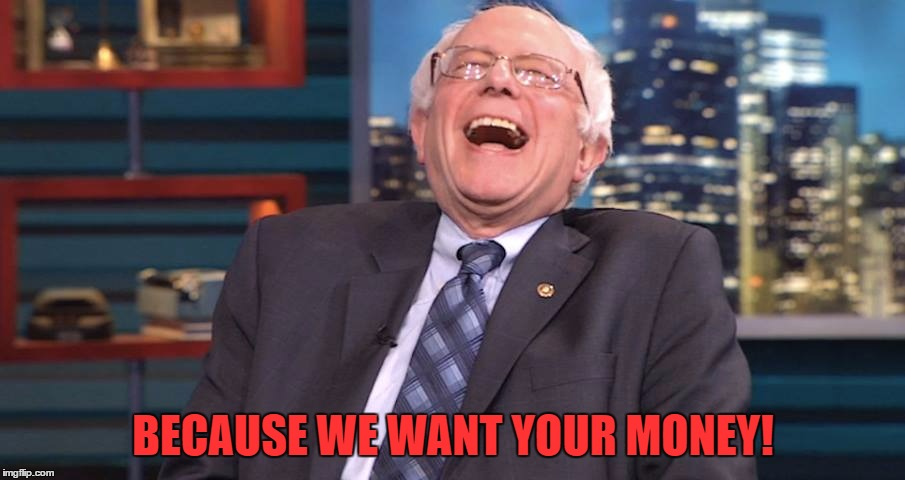 Bernie Laugh | BECAUSE WE WANT YOUR MONEY! | image tagged in bernie laugh | made w/ Imgflip meme maker