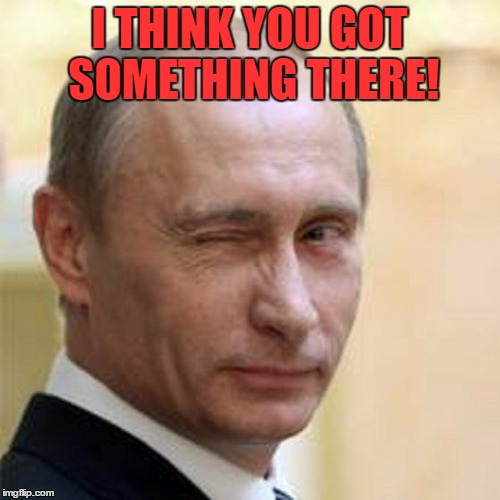 Putin Wink | I THINK YOU GOT SOMETHING THERE! | image tagged in putin wink | made w/ Imgflip meme maker