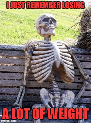 Waiting Skeleton Meme | I JUST REMEMBER LOSING A LOT OF WEIGHT | image tagged in memes,waiting skeleton | made w/ Imgflip meme maker