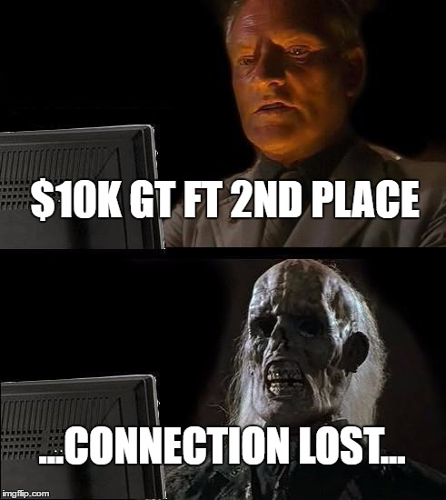 Ill Just Wait Here Meme | $10K GT FT 2ND PLACE ...CONNECTION LOST... | image tagged in memes,ill just wait here | made w/ Imgflip meme maker