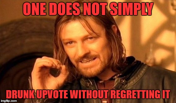 yep some of you got voytes you didnty deserve  | ONE DOES NOT SIMPLY DRUNK UPVOTE WITHOUT REGRETTING IT | image tagged in memes,one does not simply | made w/ Imgflip meme maker