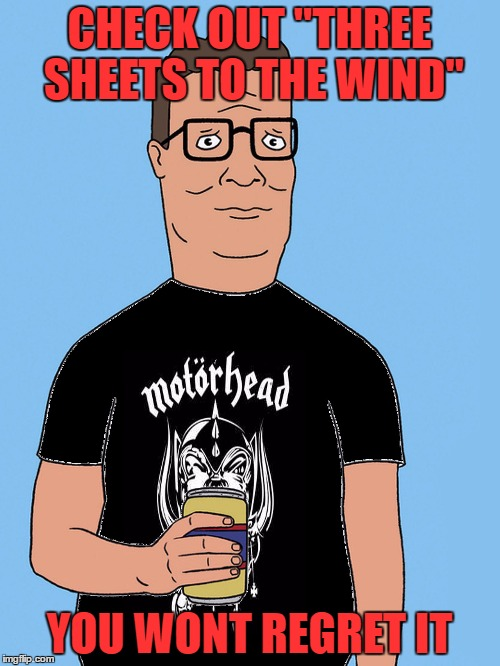 "hank hill motorhead | CHECK OUT ""THREE SHEETS TO THE WIND"" YOU WONT REGRET IT 