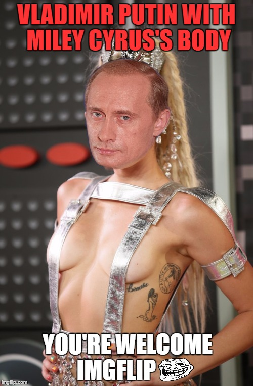 My Contribution To Cleavage Week :) | VLADIMIR PUTIN WITH MILEY CYRUS'S BODY YOU'RE WELCOME IMGFLIP | image tagged in cleavage week,vladimir putin,miley cyrus,mean while on imgflip,olympianproduct,trololol | made w/ Imgflip meme maker