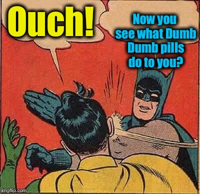 Batman Slapping Robin Meme | Ouch! Now you see what Dumb Dumb pills do to you? | image tagged in memes,batman slapping robin | made w/ Imgflip meme maker