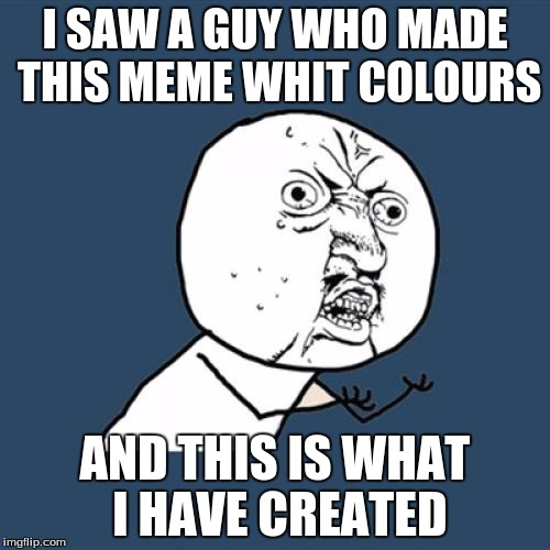 Y U No Meme | I SAW A GUY WHO MADE THIS MEME WHIT COLOURS AND THIS IS WHAT I HAVE CREATED | image tagged in memes,y u no | made w/ Imgflip meme maker