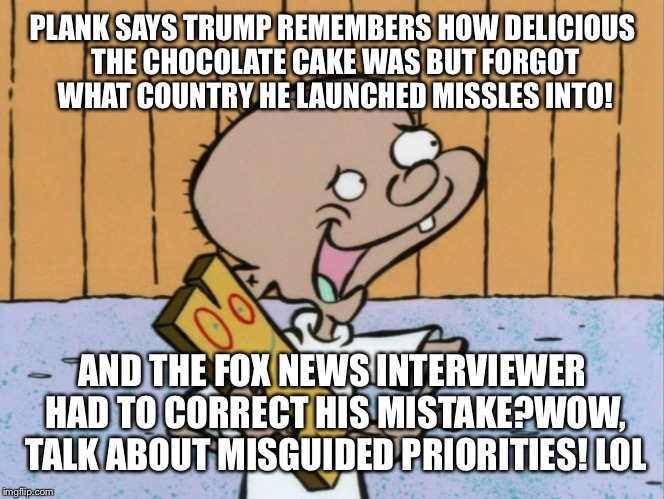 PLANK SAYS TRUMP REMEMBERS HOW DELICIOUS THE CHOCOLATE CAKE WAS BUT FORGOT WHAT COUNTRY HE LAUNCHED MISSLES INTO! AND THE FOX NEWS INTERVIEW | made w/ Imgflip meme maker