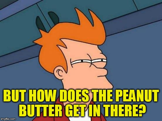 Futurama Fry Meme | BUT HOW DOES THE PEANUT BUTTER GET IN THERE? | image tagged in memes,futurama fry | made w/ Imgflip meme maker