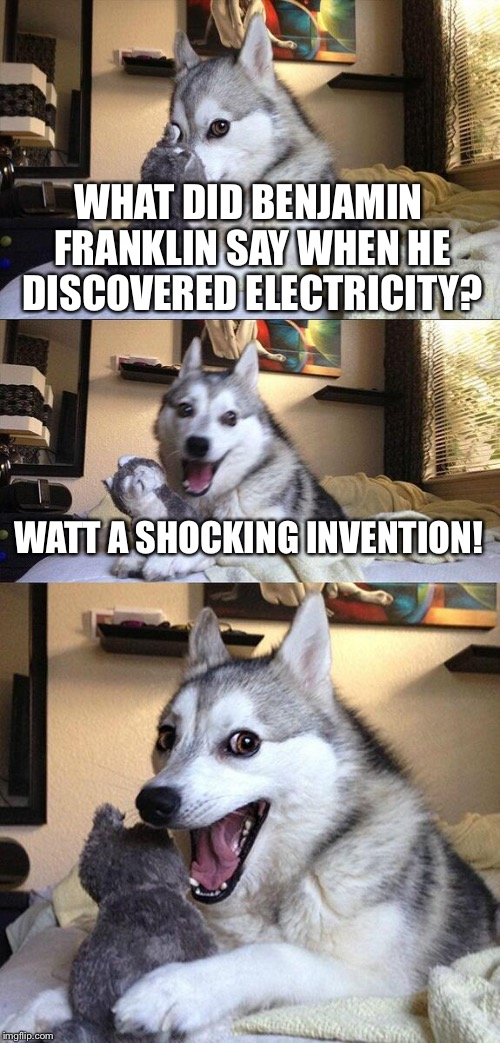 Bad Pun Dog Meme | WHAT DID BENJAMIN FRANKLIN SAY WHEN HE DISCOVERED ELECTRICITY? WATT A SHOCKING INVENTION! | image tagged in memes,bad pun dog,funny | made w/ Imgflip meme maker