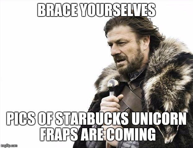 Starbucks Unicorn Fraps are coming... | BRACE YOURSELVES PICS OF STARBUCKS UNICORN FRAPS ARE COMING | image tagged in memes,brace yourselves x is coming,starbucks | made w/ Imgflip meme maker