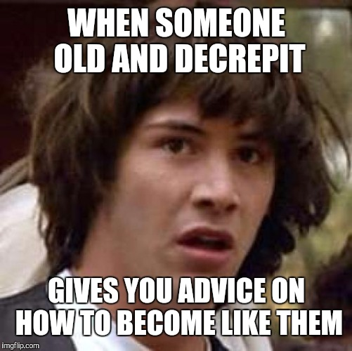 Conspiracy Keanu Meme | WHEN SOMEONE OLD AND DECREPIT GIVES YOU ADVICE ON HOW TO BECOME LIKE THEM | image tagged in memes,conspiracy keanu | made w/ Imgflip meme maker