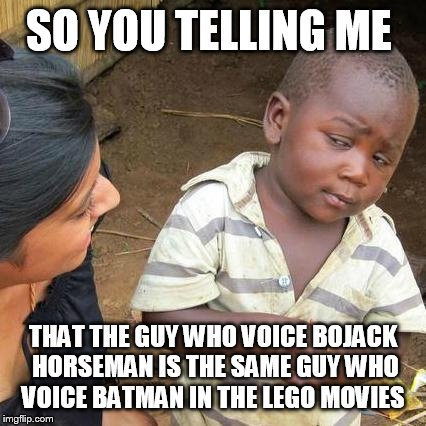 Third World Skeptical Kid Meme | SO YOU TELLING ME THAT THE GUY WHO VOICE BOJACK HORSEMAN IS THE SAME GUY WHO VOICE BATMAN IN THE LEGO MOVIES | image tagged in memes,third world skeptical kid | made w/ Imgflip meme maker