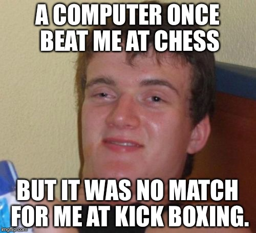 10 Guy Meme | A COMPUTER ONCE BEAT ME AT CHESS BUT IT WAS NO MATCH FOR ME AT KICK BOXING. | image tagged in memes,10 guy | made w/ Imgflip meme maker