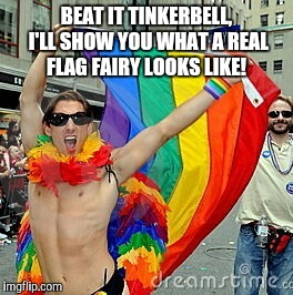BEAT IT TINKERBELL, I'LL SHOW YOU WHAT A REAL FLAG FAIRY LOOKS LIKE! | made w/ Imgflip meme maker