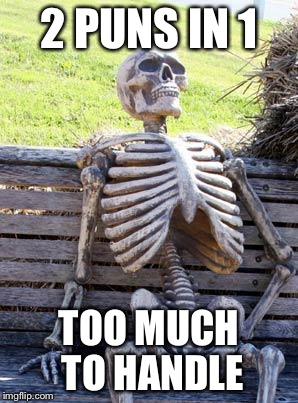 Waiting Skeleton Meme | 2 PUNS IN 1 TOO MUCH TO HANDLE | image tagged in memes,waiting skeleton | made w/ Imgflip meme maker