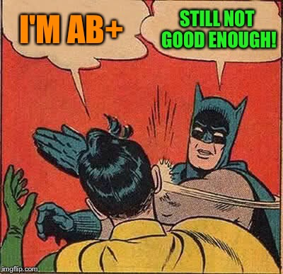 Batman Slapping Robin Meme | I'M AB+ STILL NOT GOOD ENOUGH! | image tagged in memes,batman slapping robin | made w/ Imgflip meme maker