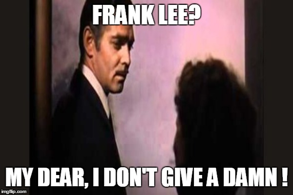 FRANK LEE? MY DEAR, I DON'T GIVE A DAMN ! | made w/ Imgflip meme maker