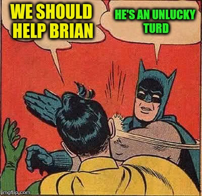 Batman Slapping Robin Meme | WE SHOULD HELP BRIAN HE'S AN UNLUCKY TURD | image tagged in memes,batman slapping robin | made w/ Imgflip meme maker
