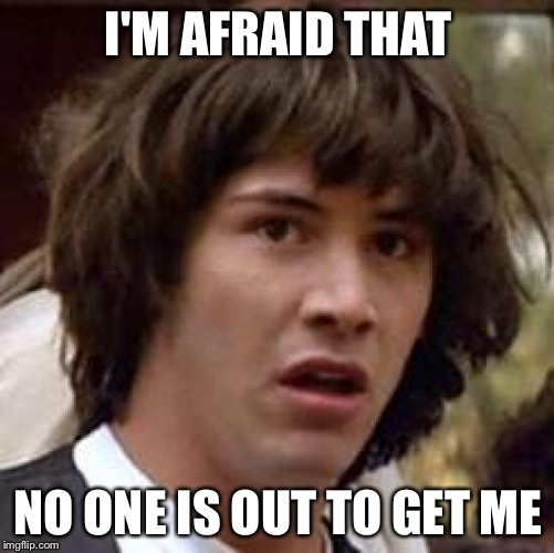 Conspiracy Keanu Meme | I'M AFRAID THAT NO ONE IS OUT TO GET ME | image tagged in memes,conspiracy keanu | made w/ Imgflip meme maker