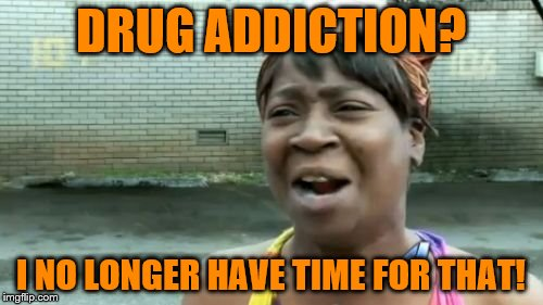 Aint Nobody Got Time For That Meme | DRUG ADDICTION? I NO LONGER HAVE TIME FOR THAT! | image tagged in memes,aint nobody got time for that | made w/ Imgflip meme maker
