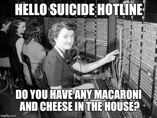 HELLO SUICIDE HOTLINE DO YOU HAVE ANY MACARONI AND CHEESE IN THE HOUSE? | made w/ Imgflip meme maker