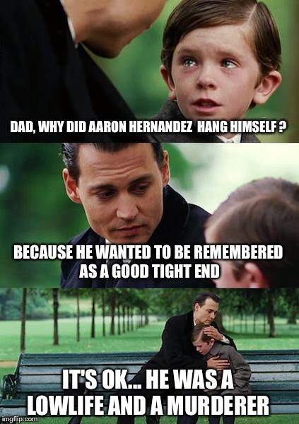 Finding Neverland Meme | DAD, WHY DID AARON HERNANDEZ  HANG HIMSELF ? BECAUSE HE WANTED TO BE REMEMBERED AS A GOOD TIGHT END IT'S OK... HE WAS A LOWLIFE AND A MURDER | image tagged in memes,finding neverland | made w/ Imgflip meme maker