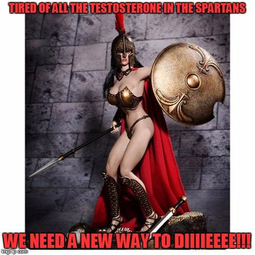 TIRED OF ALL THE TESTOSTERONE IN THE SPARTANS WE NEED A NEW WAY TO DIIIIEEEE!!! | made w/ Imgflip meme maker