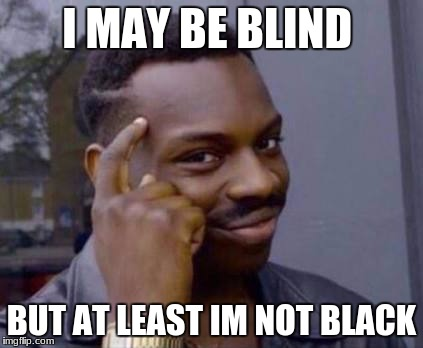 Smart black guy | I MAY BE BLIND BUT AT LEAST IM NOT BLACK | image tagged in smart black guy | made w/ Imgflip meme maker