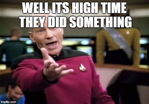 Picard Wtf Meme | WELL ITS HIGH TIME THEY DID SOMETHING | image tagged in memes,picard wtf | made w/ Imgflip meme maker