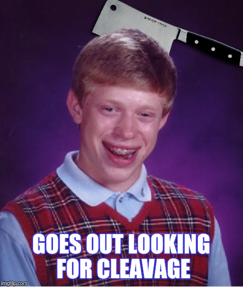 I'M SURE THIS HAS  BEEN DONE BEFORE APOLOGIES IN ADVANCE | GOES OUT LOOKING FOR CLEAVAGE | image tagged in cleavage week,bad luck brian | made w/ Imgflip meme maker