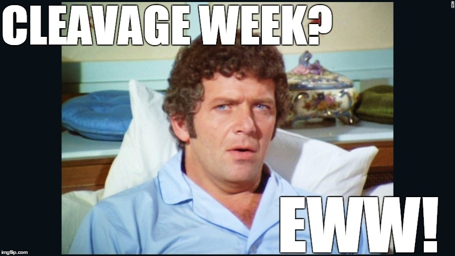 Robert Reed might've preferred hairy chest week |  CLEAVAGE WEEK? EWW! | image tagged in brady | made w/ Imgflip meme maker