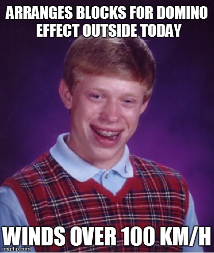 Bad Luck Brian Meme | ARRANGES BLOCKS FOR DOMINO EFFECT OUTSIDE TODAY WINDS OVER 100 KM/H | image tagged in memes,bad luck brian | made w/ Imgflip meme maker