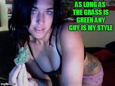 AS LONG AS THE GRASS IS GREEN ANY GUY IS MY STYLE | made w/ Imgflip meme maker