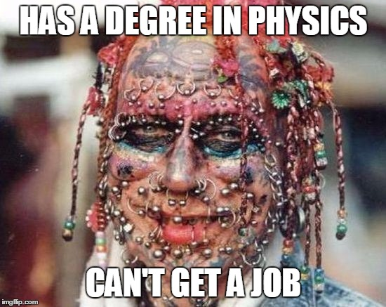 Tattoo Face | HAS A DEGREE IN PHYSICS CAN'T GET A JOB | image tagged in tattoo face,bad tattoos | made w/ Imgflip meme maker