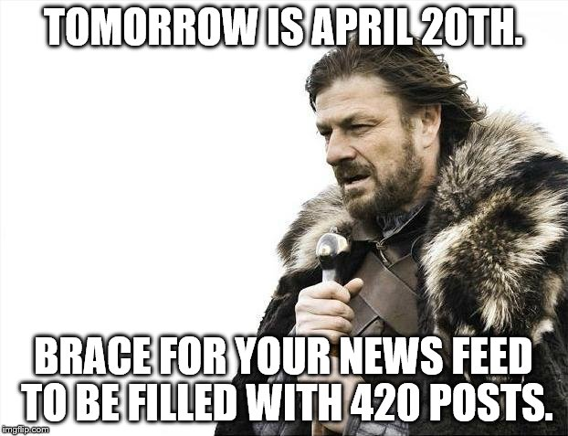 Brace Yourselves X is Coming | TOMORROW IS APRIL 20TH. BRACE FOR YOUR NEWS FEED TO BE FILLED WITH 420 POSTS. | image tagged in memes,brace yourselves x is coming | made w/ Imgflip meme maker