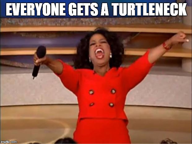 Oprah You Get A Meme | EVERYONE GETS A TURTLENECK | image tagged in memes,oprah you get a | made w/ Imgflip meme maker