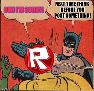 Batman Slapping Robin Meme | OW! I'M SORRY! NEXT TIME THINK BEFORE YOU POST SOMETHING! | image tagged in memes,batman slapping robin | made w/ Imgflip meme maker