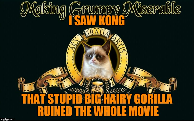 Grumpy Cat doesn't like King Kong |  I SAW KONG; THAT STUPID BIG HAIRY GORILLA RUINED THE WHOLE MOVIE | image tagged in mgm grumpy,memes,movies,grumpy cat,grumpy cat movie review,kong skull island | made w/ Imgflip meme maker