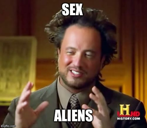 Ancient Aliens Meme | SEX ALIENS | image tagged in memes,ancient aliens | made w/ Imgflip meme maker