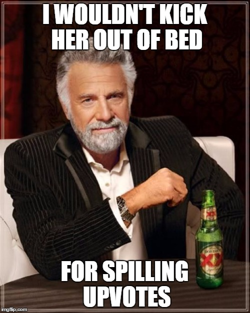 The Most Interesting Man In The World Meme | I WOULDN'T KICK HER OUT OF BED FOR SPILLING UPVOTES | image tagged in memes,the most interesting man in the world | made w/ Imgflip meme maker