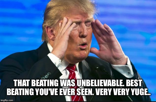 THAT BEATING WAS UNBELIEVABLE. BEST BEATING YOU'VE EVER SEEN. VERY VERY YUGE.. | made w/ Imgflip meme maker