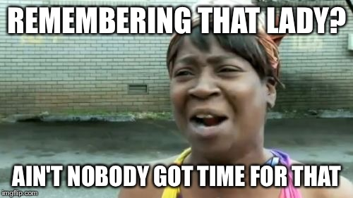 Aint Nobody Got Time For That Meme | REMEMBERING THAT LADY? AIN'T NOBODY GOT TIME FOR THAT | image tagged in memes,aint nobody got time for that | made w/ Imgflip meme maker