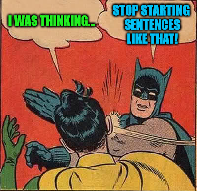 Thinking Is Dangerous | I WAS THINKING... STOP STARTING SENTENCES LIKE THAT! | image tagged in memes,batman slapping robin,inspired by izombie,i was thinking,you should stop thinking,im the ideas man around here | made w/ Imgflip meme maker