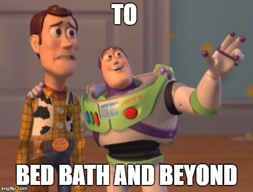 X, X Everywhere Meme | TO BED BATH AND BEYOND | image tagged in memes,x x everywhere | made w/ Imgflip meme maker